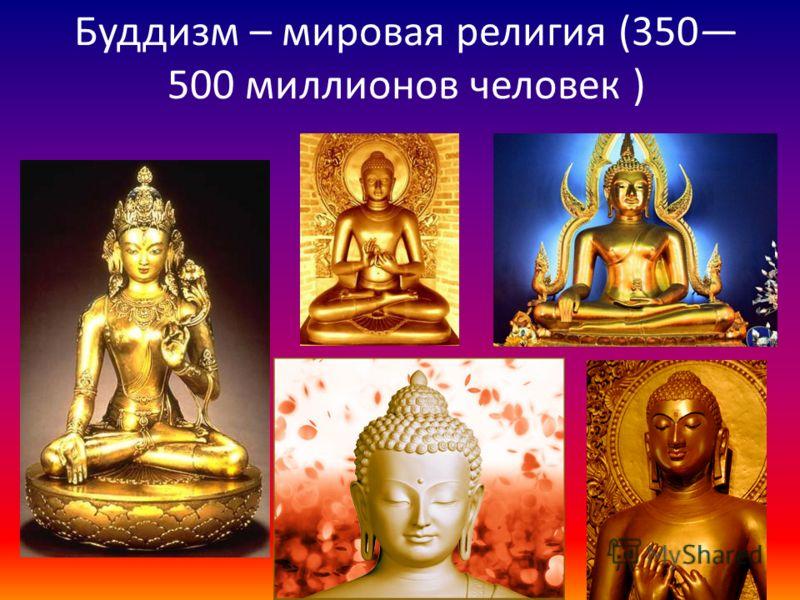 Буддизм – мировая религия (350 500 миллионов человек )