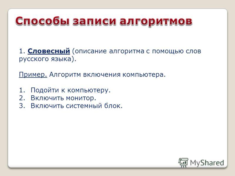 1. Словесный (описание алгоритма с помощью слов русского языка). Пример. Алгоритм включения компьютера. 1.Подойти к компьютеру. 2.Включить монитор. 3.Включить системный блок.