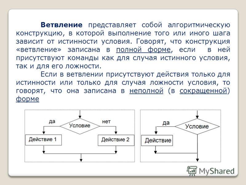 Ветвление представляет собой алгоритмическую конструкцию, в которой выполнение того или иного шага зависит от истинности условия. Говорят, что конструкция «ветвление» записана в полной форме, если в ней присутствуют команды как для случая истинного у