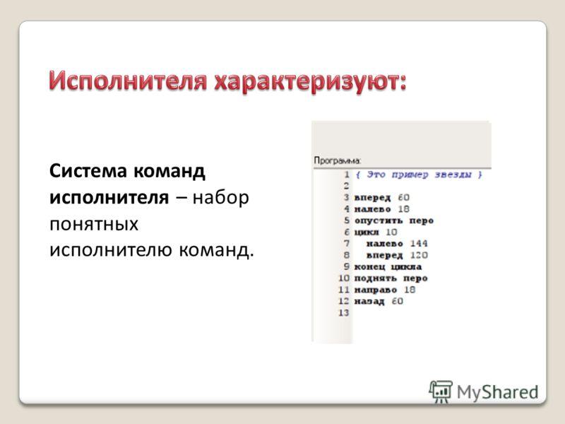 Система команд исполнителя – набор понятных исполнителю команд.