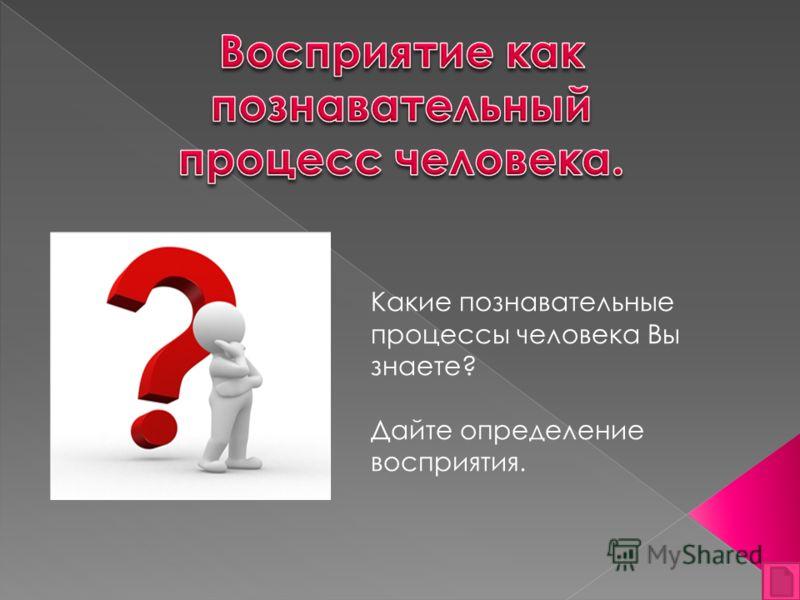 Какие познавательные процессы человека Вы знаете? Дайте определение восприятия.