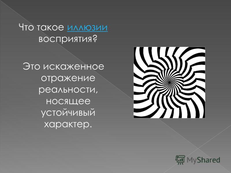Что такое иллюзии восприятия? Это искаженное отражение реальности, носящее устойчивый характер.