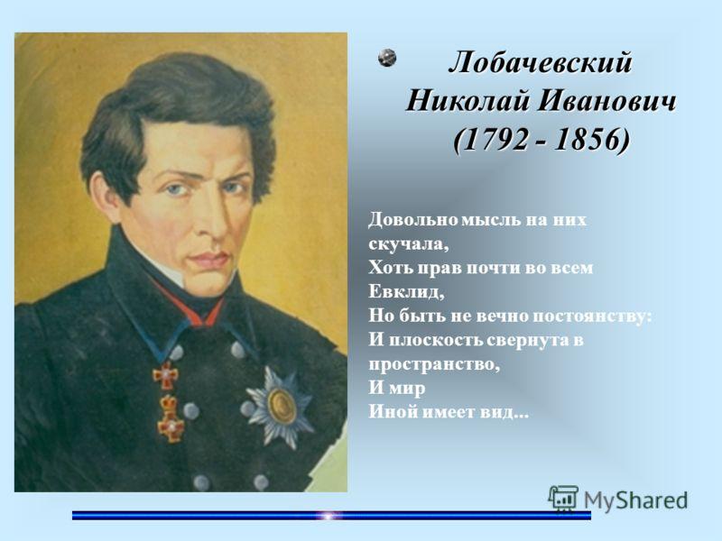Этот великий русский математик в конце XVIII века построил геометрию, отличную от геометрии Евклида. И эту геометрию назвали его именем. Он получил ряд ценных результатов и в других разделах математики: так, в алгебре он разработал новый метод прибли