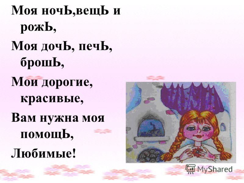 Моя ночЬ,вещЬ и рожЬ, Моя дочЬ, печЬ, брошЬ, Мои дорогие, красивые, Вам нужна моя помощЬ, Любимые! Выпишите слова с мягким знаком на конце слова и подчеркните его.