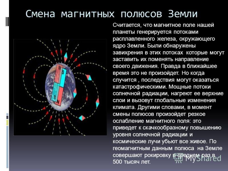 Смена магнитных полюсов Земли Считается, что магнитное поле нашей планеты генерируется потоками расплавленного железа, окружающего ядро Земли. Были обнаружены завихрения в этих потоках которые могут заставить их поменять направление своего движения.
