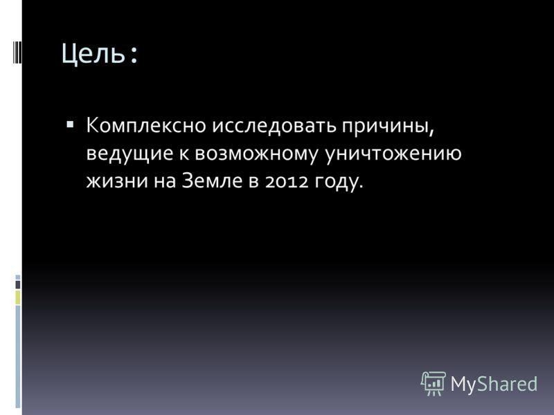 Цель: Комплексно исследовать причины, ведущие к возможному уничтожению жизни на Земле в 2012 году.