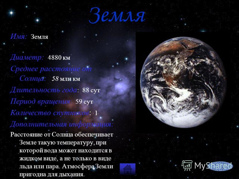 Земля Имя: Земля Диаметр: 4880 км Среднее расстояние от Солнца: 58 млн км Длительность года : 88 сут Период вращения : 59 сут Количество спутников: 1 Дополнительная информация: Расстояние от Солнца обеспечивает Земле такую температуру, при которой во