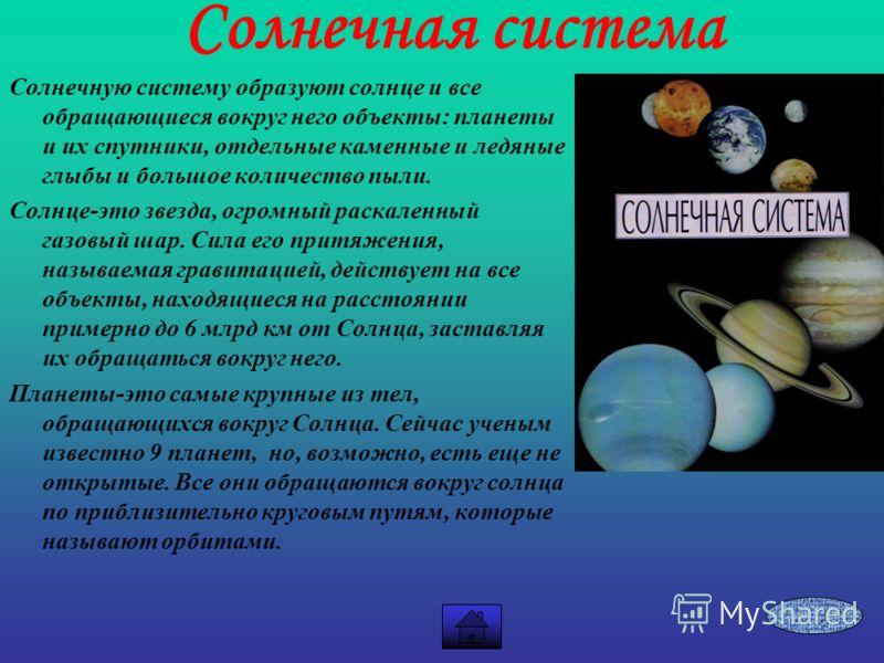 Солнечная система Солнечную систему образуют солнце и все обращающиеся вокруг него объекты: планеты и их спутники, отдельные каменные и ледяные глыбы и большое количество пыли. Солнце-это звезда, огромный раскаленный газовый шар. Сила его притяжения,