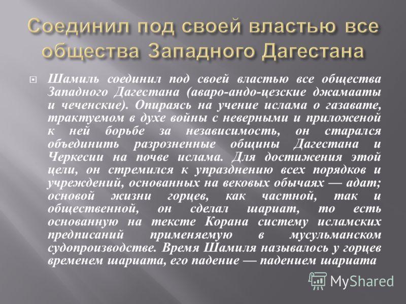 Шамиль соединил под своей властью все общества Западного Дагестана ( аваро - андо - цезские джамааты и чеченские ). Опираясь на учение ислама о газавате, трактуемом в духе войны с неверными и приложеной к ней борьбе за независимость, он старался объе
