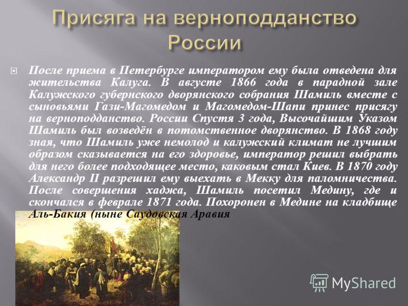 После приема в Петербурге императором ему была отведена для жительства Калуга. В августе 1866 года в парадной зале Калужского губернского дворянского собрания Шамиль вместе с сыновьями Гази - Магомедом и Магомедом - Шапи принес присягу на верноподдан