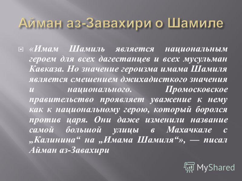 « Имам Шамиль является национальным героем для всех дагестанцев и всех мусульман Кавказа. Но значение героизма имама Шамиля является смешением джихадисткого значения и национального. Промосковское правительство проявляет уважение к нему как к национа
