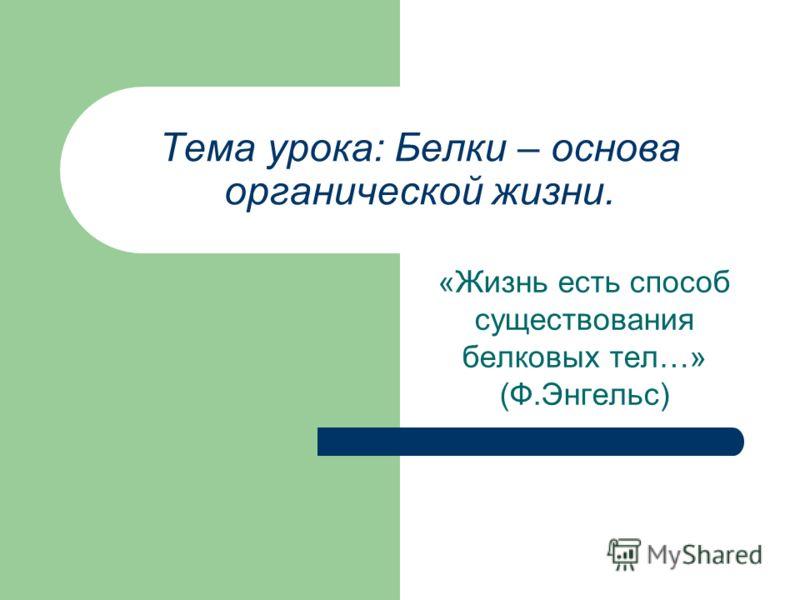 Тема урока: Белки – основа органической жизни. «Жизнь есть способ существования белковых тел…» (Ф.Энгельс)
