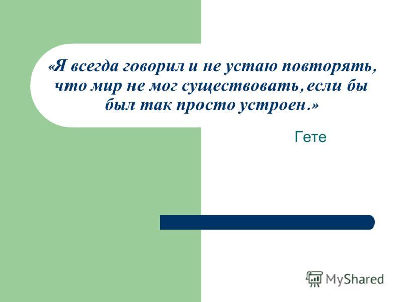« Я всегда говорил и не устаю повторять, что мир не мог существовать, если бы был так просто устроен.» Гете