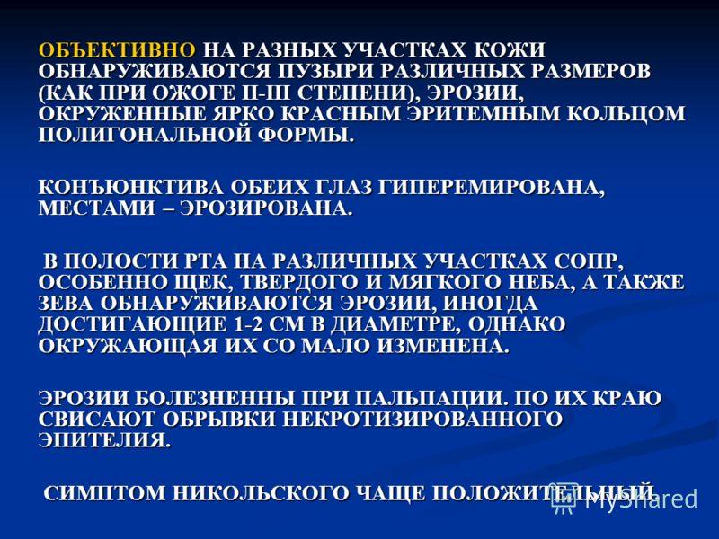 ОБЪЕКТИВНО НА РАЗНЫХ УЧАСТКАХ КОЖИ ОБНАРУЖИВАЮТСЯ ПУЗЫРИ РАЗЛИЧНЫХ РАЗМЕРОВ (КАК ПРИ ОЖОГЕ II-III СТЕПЕНИ), ЭРОЗИИ, ОКРУЖЕННЫЕ ЯРКО КРАСНЫМ ЭРИТЕМНЫМ КОЛЬЦОМ ПОЛИГОНАЛЬНОЙ ФОРМЫ. КОНЪЮНКТИВА ОБЕИХ ГЛАЗ ГИПЕРЕМИРОВАНА, МЕСТАМИ – ЭРОЗИРОВАНА. В ПОЛОСТИ