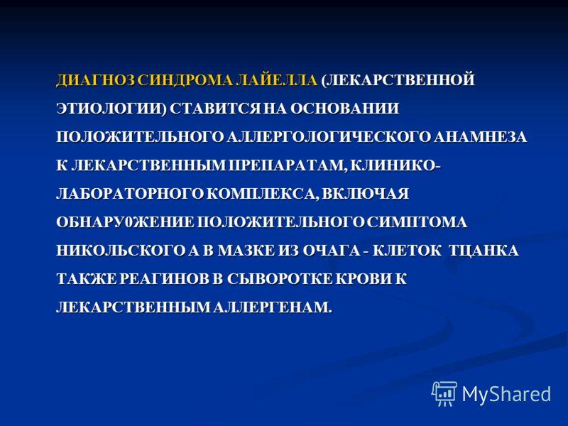 ДИАГНОЗ СИНДРОМА ЛАЙЕЛЛА (ЛЕКАРСТВЕННОЙ ЭТИОЛОГИИ) СТАВИТСЯ НА ОСНОВАНИИ ПОЛОЖИТЕЛЬНОГО АЛЛЕРГОЛОГИЧЕСКОГО АНАМНЕЗА К ЛЕКАРСТВЕННЫМ ПРЕПАРАТАМ, КЛИНИКО- ЛАБОРАТОРНОГО КОМПЛЕКСА, ВКЛЮЧАЯ ОБНАРУ0ЖЕНИЕ ПОЛОЖИТЕЛЬНОГО СИМПТОМА НИКОЛЬСКОГО А В МАЗКЕ ИЗ ОЧ