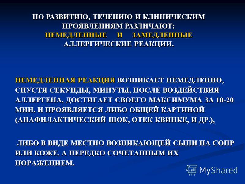 НЕМЕДЛЕННАЯ РЕАКЦИЯ ВОЗНИКАЕТ НЕМЕДЛЕННО, СПУСТЯ СЕКУНДЫ, МИНУТЫ, ПОСЛЕ ВОЗДЕЙСТВИЯ АЛЛЕРГЕНА, ДОСТИГАЕТ СВОЕГО МАКСИМУМА ЗА 10-20 МИН. И ПРОЯВЛЯЕТСЯ ЛИБО ОБЩЕЙ КАРТИНОЙ (АНАФИЛАКТИЧЕСКИЙ ШОК, ОТЕК КВИНКЕ, И ДР.), ЛИБО В ВИДЕ МЕСТНО ВОЗНИКАЮЩЕЙ СЫПИ