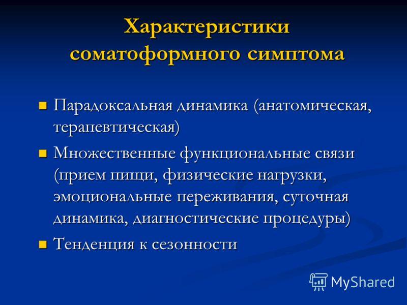 Характеристики соматоформного симптома Парадоксальная динамика (анатомическая, терапевтическая) Парадоксальная динамика (анатомическая, терапевтическая) Множественные функциональные связи (прием пищи, физические нагрузки, эмоциональные переживания, с