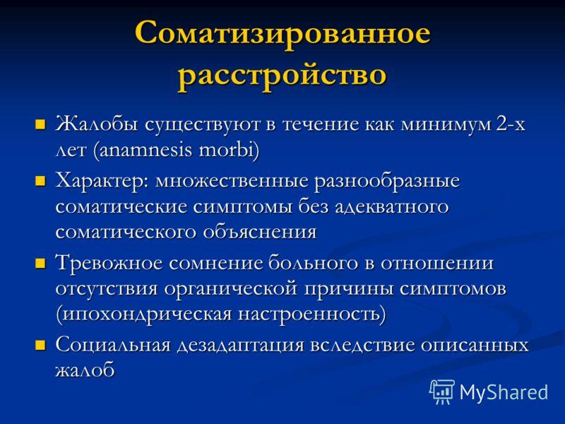 Соматизированное расстройство Жалобы существуют в течение как минимум 2-х лет (anamnesis morbi) Жалобы существуют в течение как минимум 2-х лет (anamnesis morbi) Характер: множественные разнообразные соматические симптомы без адекватного соматическог
