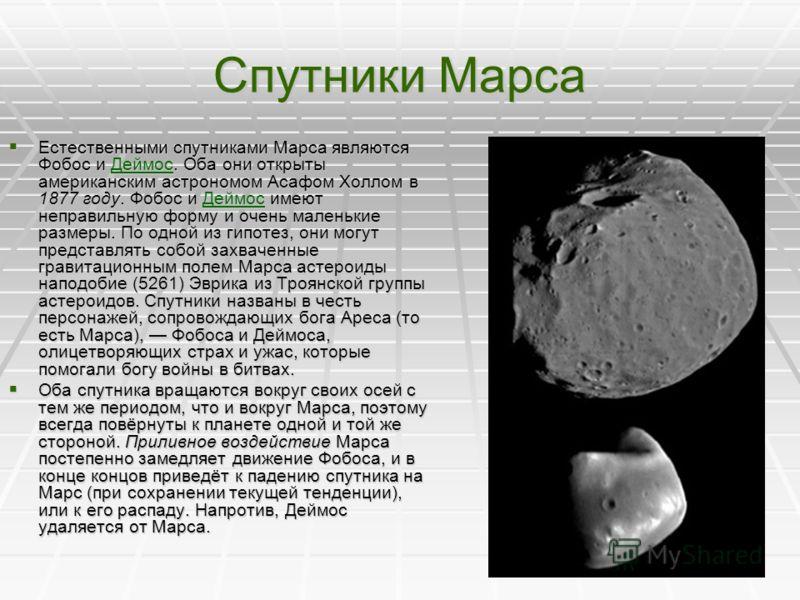 Спутники Марса Естественными спутниками Марса являются Фобос и Деймос. Оба они открыты американским астрономом Асафом Холлом в 1877 году. Фобос и Деймос имеют неправильную форму и очень маленькие размеры. По одной из гипотез, они могут представлять с