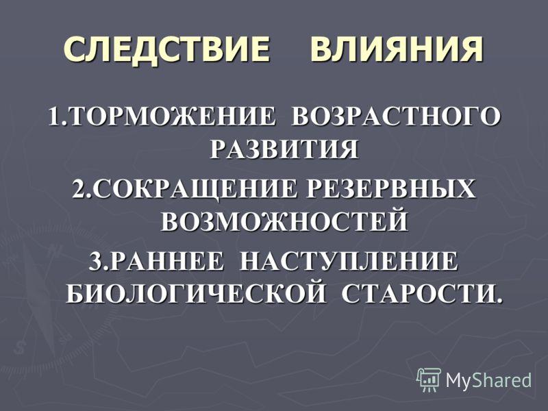 СЛЕДСТВИЕ ВЛИЯНИЯ 1.ТОРМОЖЕНИЕ ВОЗРАСТНОГО РАЗВИТИЯ 2.СОКРАЩЕНИЕ РЕЗЕРВНЫХ ВОЗМОЖНОСТЕЙ 3.РАННЕЕ НАСТУПЛЕНИЕ БИОЛОГИЧЕСКОЙ СТАРОСТИ.