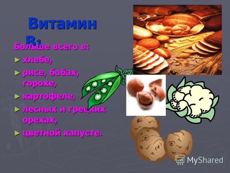 Витамин В1 Больше всего в: хлебе, хлебе, рисе, бобах, горохе, рисе, бобах, горохе, картофеле, картофеле, лесных и грецких орехах, лесных и грецких орехах, цветной капусте. цветной капусте.