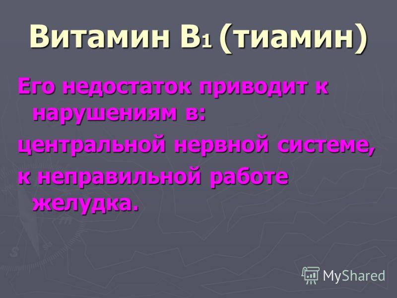 Витамин В 1 (тиамин) Его недостаток приводит к нарушениям в: центральной нервной системе, к неправильной работе желудка.