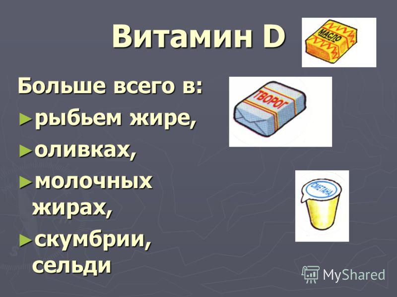 Витамин D Больше всего в: рыбьем жире, рыбьем жире, оливках, оливках, молочных жирах, молочных жирах, скумбрии, сельди скумбрии, сельди