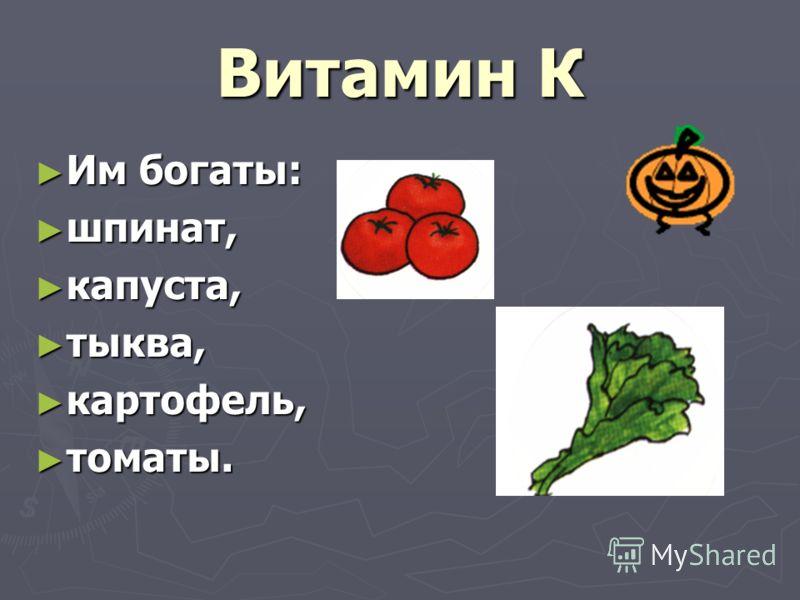 Витамин К Им богаты: Им богаты: шпинат, шпинат, капуста, капуста, тыква, тыква, картофель, картофель, томаты. томаты.