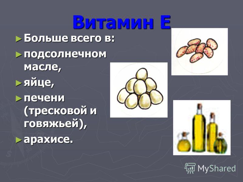 Больше всего в: Больше всего в: подсолнечном масле, подсолнечном масле, яйце, яйце, печени (тресковой и говяжьей), печени (тресковой и говяжьей), арахисе. арахисе.