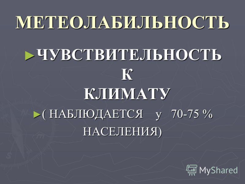 МЕТЕОЛАБИЛЬНОСТЬ ЧУВСТВИТЕЛЬНОСТЬ К КЛИМАТУ ЧУВСТВИТЕЛЬНОСТЬ К КЛИМАТУ ( НАБЛЮДАЕТСЯ у 70-75 % ( НАБЛЮДАЕТСЯ у 70-75 %НАСЕЛЕНИЯ)