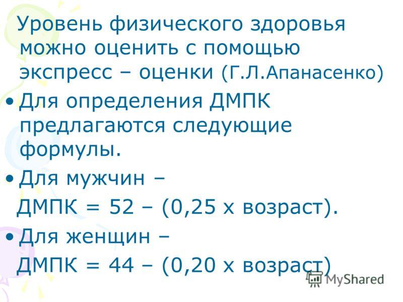 Уровень физического здоровья можно оценить с помощью экспресс – оценки (Г.Л.Апанасенко) Для определения ДМПК предлагаются следующие формулы. Для мужчин – ДМПК = 52 – (0,25 х возраст). Для женщин – ДМПК = 44 – (0,20 х возраст)