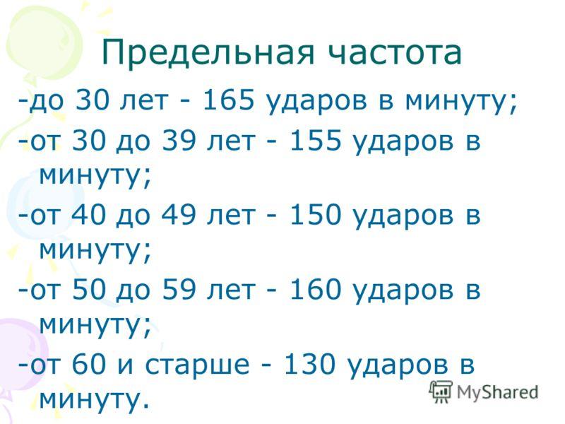 Предельная частота -до 30 лет - 165 ударов в минуту; -от 30 до 39 лет - 155 ударов в минуту; -от 40 до 49 лет - 150 ударов в минуту; -от 50 до 59 лет - 160 ударов в минуту; -от 60 и старше - 130 ударов в минуту.