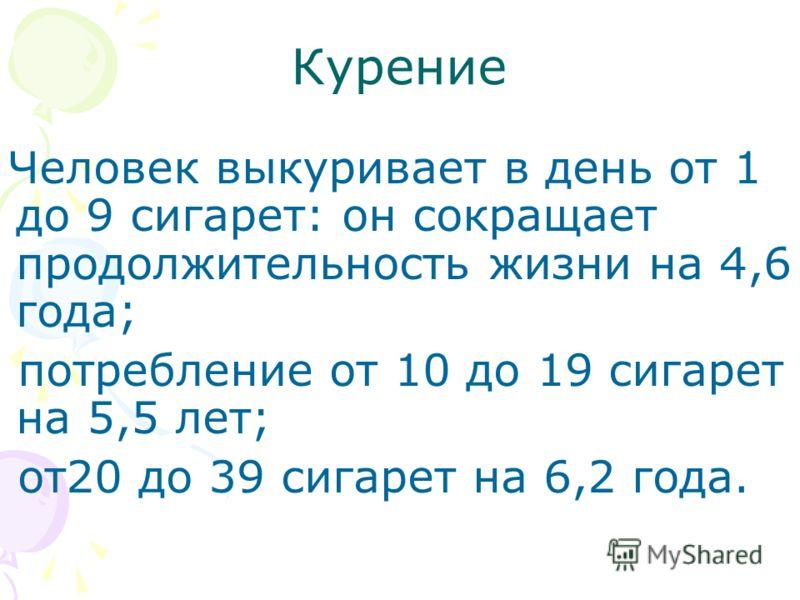 Курение Человек выкуривает в день от 1 до 9 сигарет: он сокращает продолжительность жизни на 4,6 года; потребление от 10 до 19 сигарет на 5,5 лет; от20 до 39 сигарет на 6,2 года.