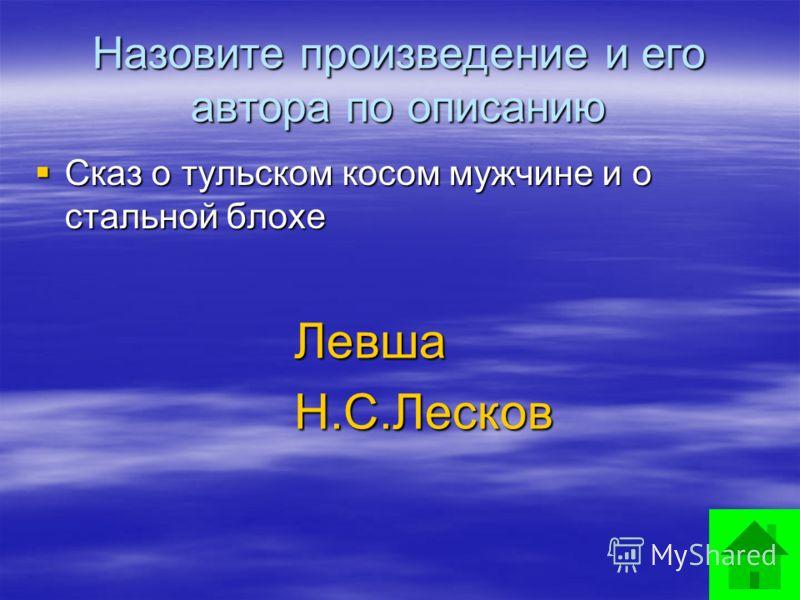 Назовите произведение и его автора по описанию Сказ о тульском косом мужчине и о стальной блохе Левша Левша Н.С.Лесков Н.С.Лесков