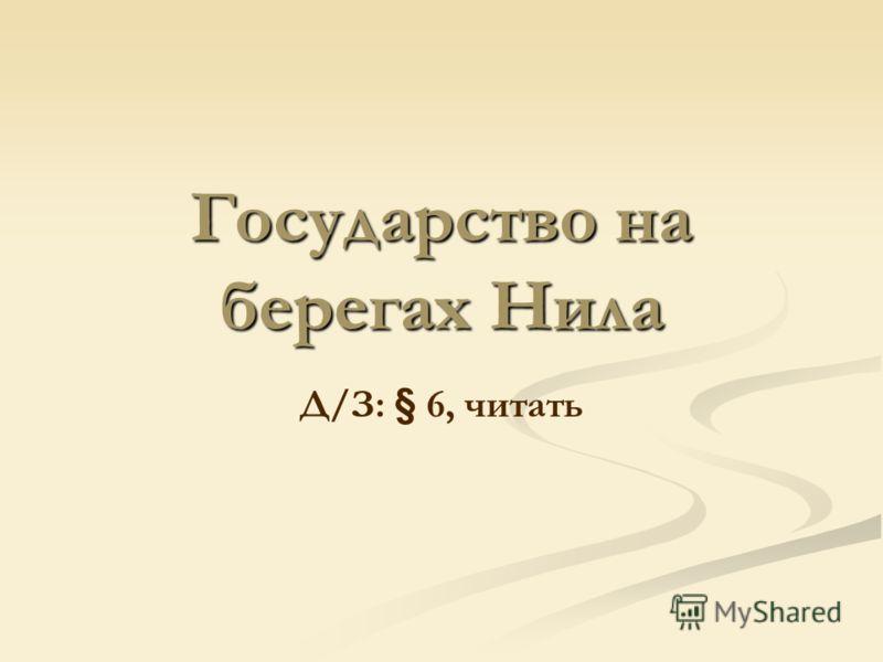 Государство на берегах Нила Д/З: § 6, читать