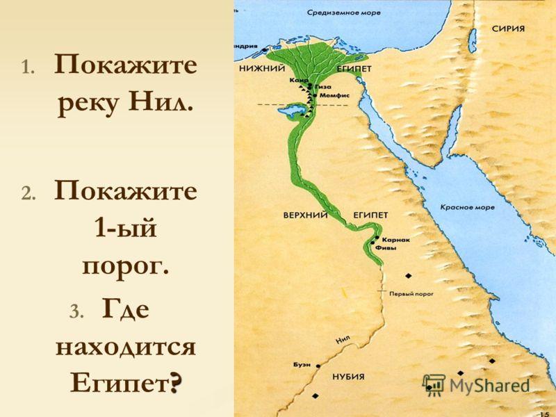 1. 1. Покажите реку Нил. 2. 2. Покажите 1-ый порог. 3. ? 3. Где находится Египет?