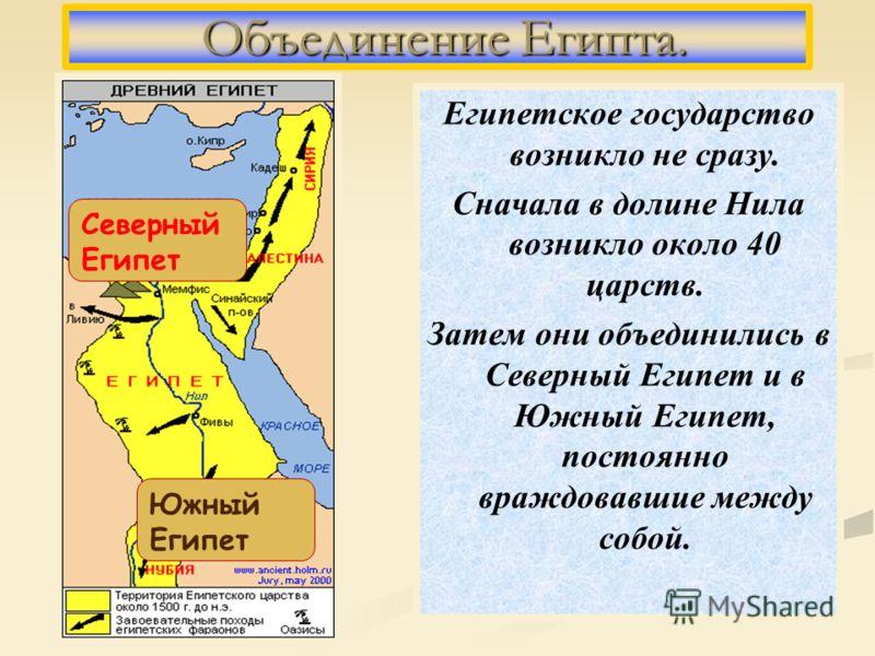 Египетское государство возникло не сразу. Сначала в долине Нила возникло около 40 царств. Затем они объединились в Северный Египет и в Южный Египет, постоянно враждовавшие между собой. Объединение Египта. Объединение Египта. Северный Египет Южный Еги