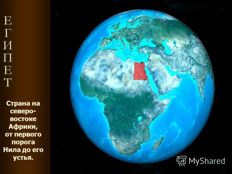 ЕГИПЕТЕГИПЕТЕГИПЕТЕГИПЕТ ЕГИПЕТЕГИПЕТЕГИПЕТЕГИПЕТ Страна на северо- востоке Африки, от первого порога Нила до его устья.