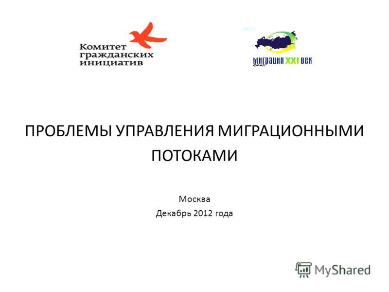 ПРОБЛЕМЫ УПРАВЛЕНИЯ МИГРАЦИОННЫМИ ПОТОКАМИ Москва Декабрь 2012 года