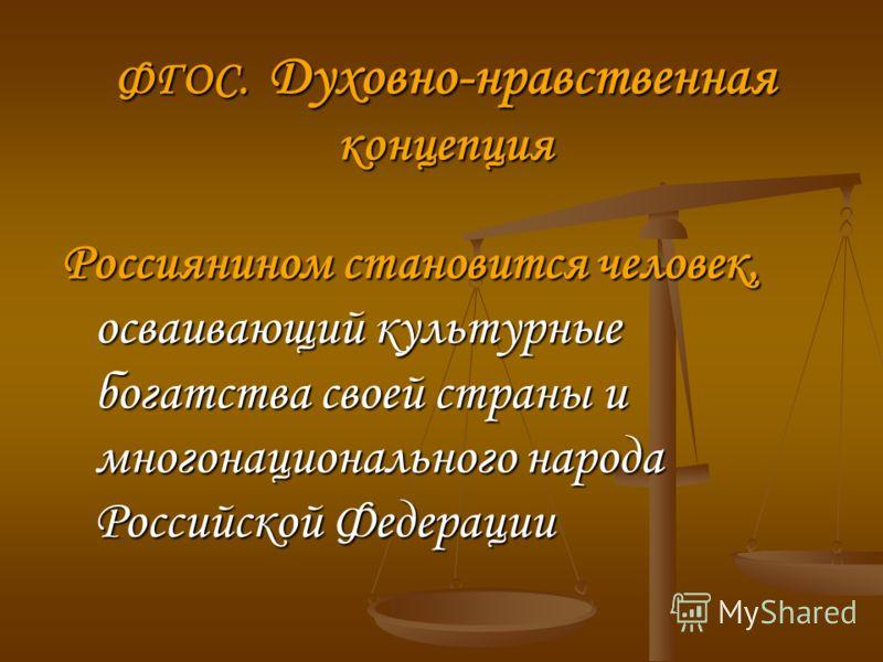 ФГОС. Духовно-нравственная концепция Россиянином становится человек, осваивающий культурные богатства своей страны и многонационального народа Российской Федерации