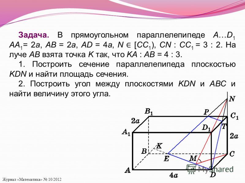 Журнал «Математика» 10/2012 Задача. В прямоугольном параллелепипеде A…D 1 AA 1 = 2а, AB = 2а, AD = 4а, N [CC 1 ), CN : CC 1 = 3 : 2. На луче AB взята точка K так, что KA : AB = 4 : 3. 1. Построить сечение параллелепипеда плоскостью KDN и найти площад