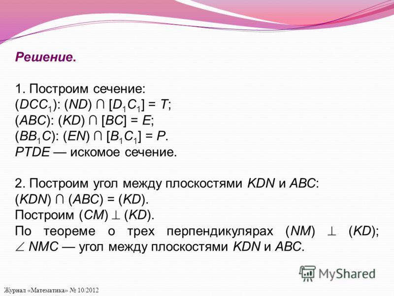 Журнал «Математика» 10/2012 Решение. 1. Построим сечение: (DCC 1 ): (ND) [D 1 C 1 ] = T; (ABC): (KD) [BC] = E; (BB 1 C): (EN) [B 1 C 1 ] = P. PTDE искомое сечение. 2. Построим угол между плоскостями KDN и АВС: (KDN) (АВС) = (KD). Построим (CM) (KD).