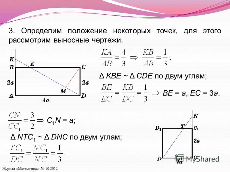 Журнал «Математика» 10/2012 3. Определим положение некоторых точек, для этого рассмотрим выносные чертежи. Δ KBE ~ Δ CDE по двум углам; BE = a, EC = 3a. C 1 N = a; Δ NTC 1 ~ Δ DNC по двум углам;