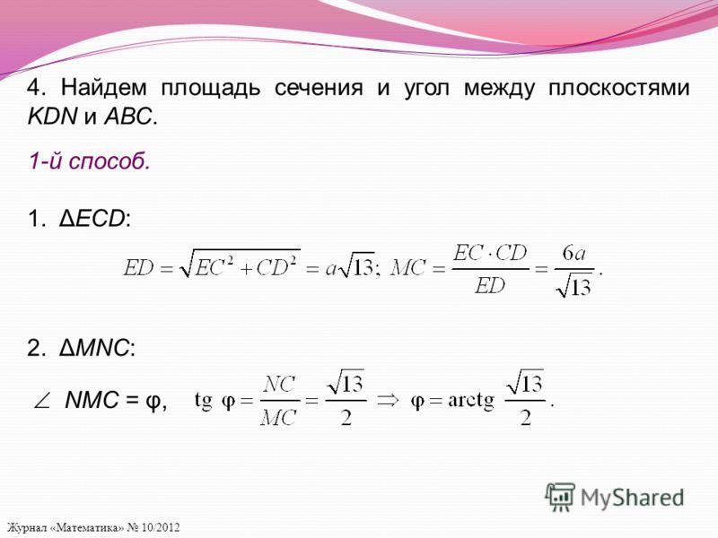 Журнал «Математика» 10/2012 4. Найдем площадь сечения и угол между плоскостями KDN и АВС. 1-й способ. 1. ΔECD: 2. ΔMNC: NMC = φ,