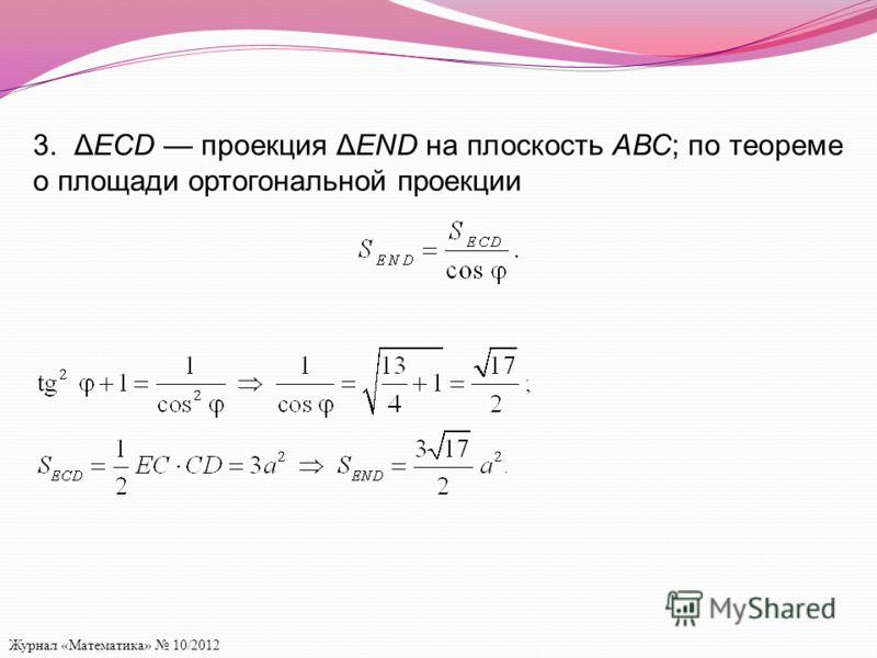 Журнал «Математика» 10/2012 3. ΔECD проекция ΔEND на плоскость АВС; по теореме о площади ортогональной проекции