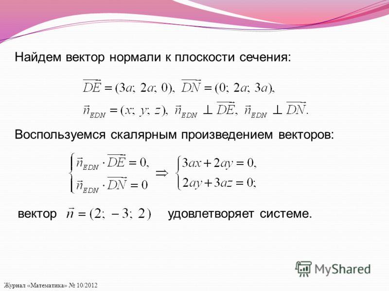 Журнал «Математика» 10/2012 Найдем вектор нормали к плоскости сечения: Воспользуемся скалярным произведением векторов: векторудовлетворяет системе.