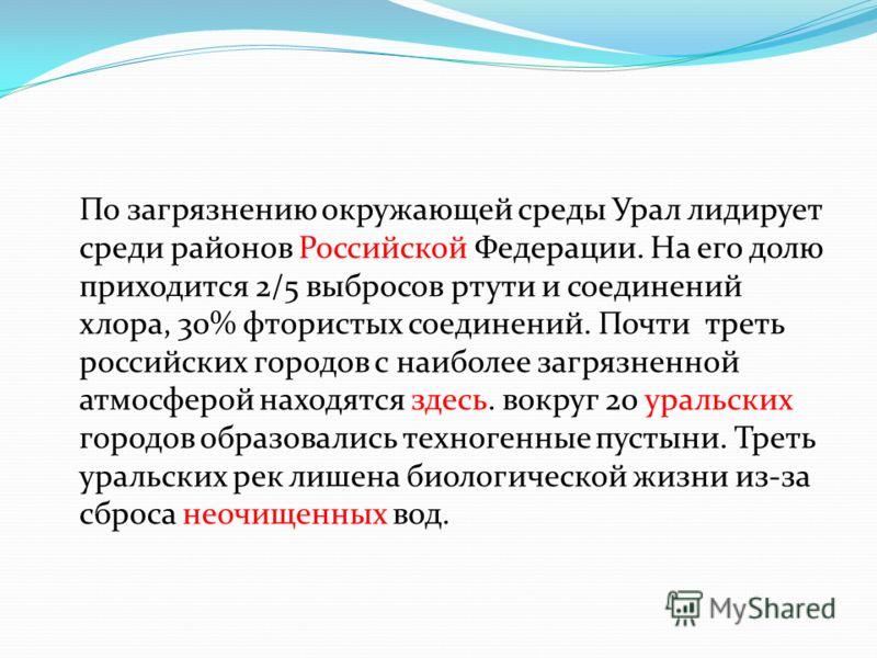 По загрязнению окружающей среды Урал лидирует среди районов Российской Федерации. На его долю приходится 2/5 выбросов ртути и соединений хлора, 30% фтористых соединений. Почти треть российских городов с наиболее загрязненной атмосферой находятся здес