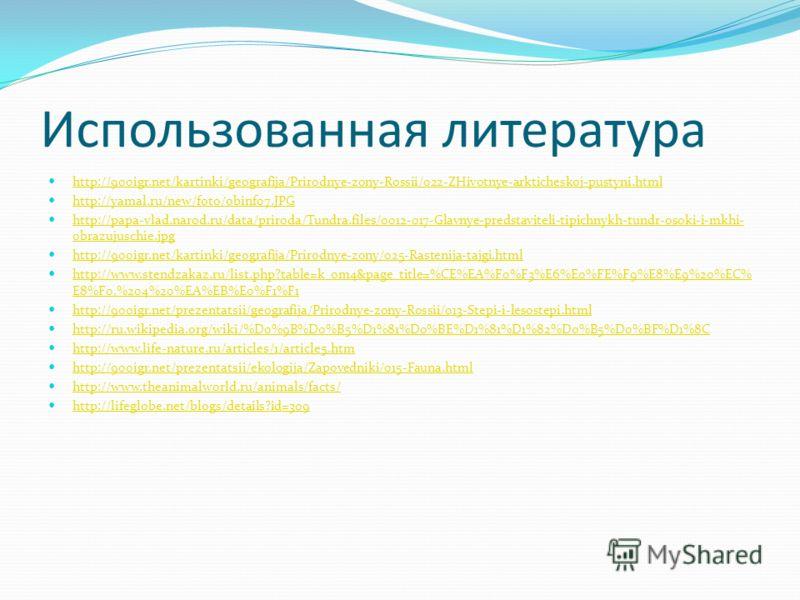 Использованная литература http://900igr.net/kartinki/geografija/Prirodnye-zony-Rossii/022-ZHivotnye-arkticheskoj-pustyni.html http://yamal.ru/new/foto/obinf07.JPG http://papa-vlad.narod.ru/data/priroda/Tundra.files/0012-017-Glavnye-predstaviteli-tipi
