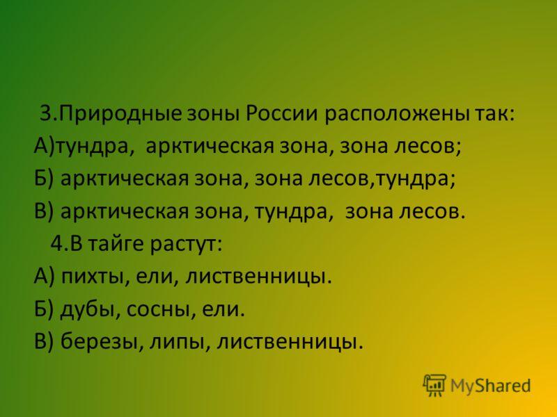 3.Природные зоны России расположены так: А)тундра, арктическая зона, зона лесов; Б) арктическая зона, зона лесов,тундра; В) арктическая зона, тундра, зона лесов. 4.В тайге растут: А) пихты, ели, лиственницы. Б) дубы, сосны, ели. В) березы, липы, лист