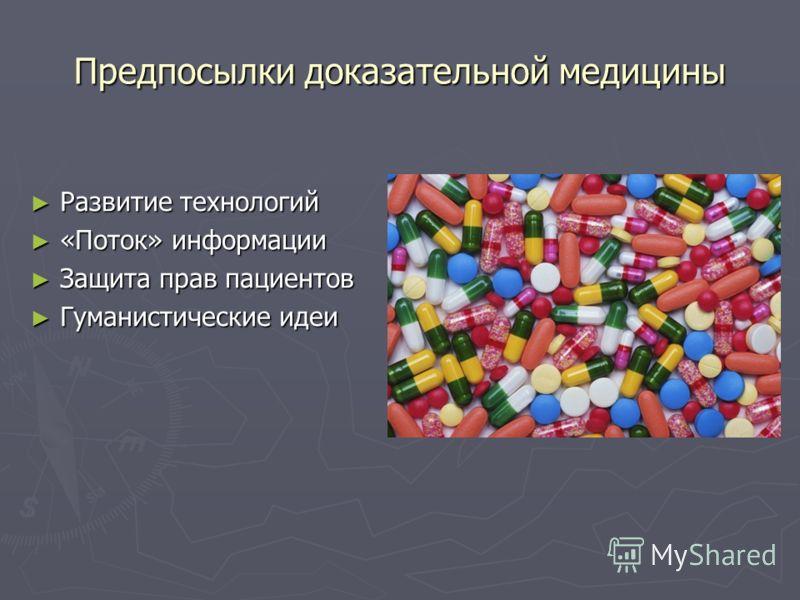 Предпосылки доказательной медицины Развитие технологий Развитие технологий «Поток» информации «Поток» информации Защита прав пациентов Защита прав пациентов Гуманистические идеи Гуманистические идеи